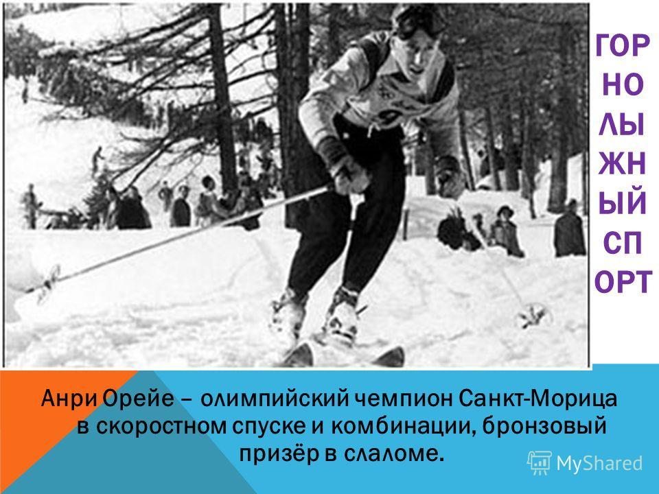 Анри Орейе – олимпийский чемпион Санкт-Морица в скоростном спуске и комбинации, бронзовый призёр в слаломе. ГОР НО ЛЫ ЖН ЫЙ СП ОРТ