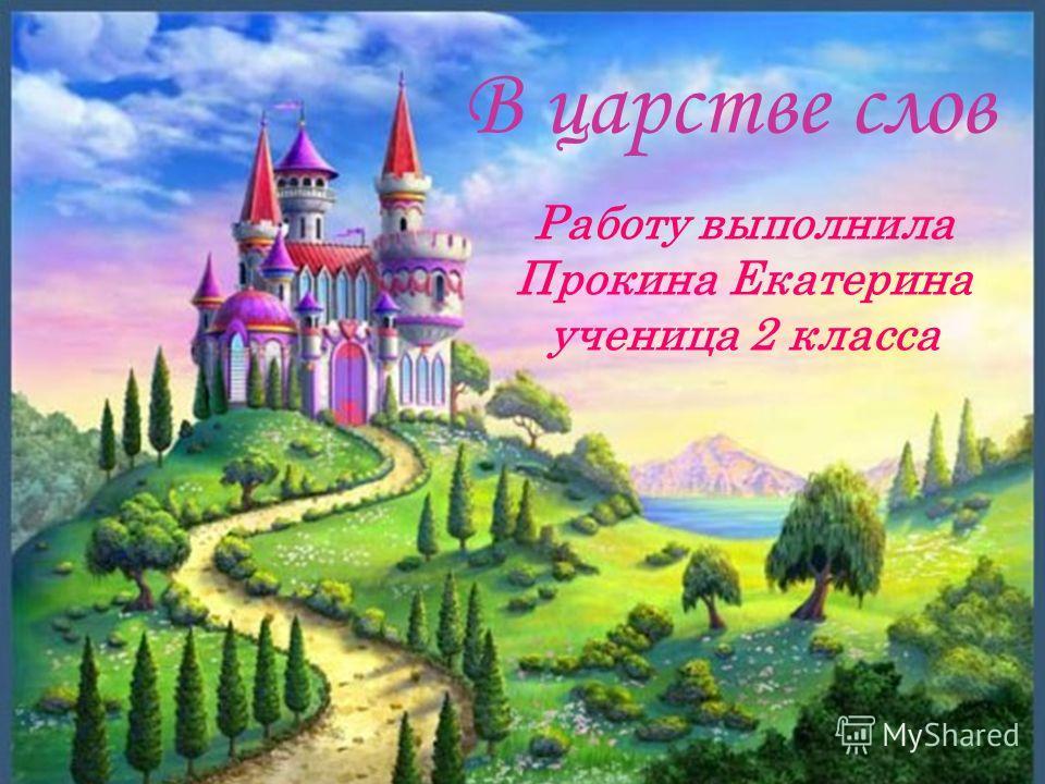 В царстве слов Работу выполнила Прокина Екатерина ученица 2 класса