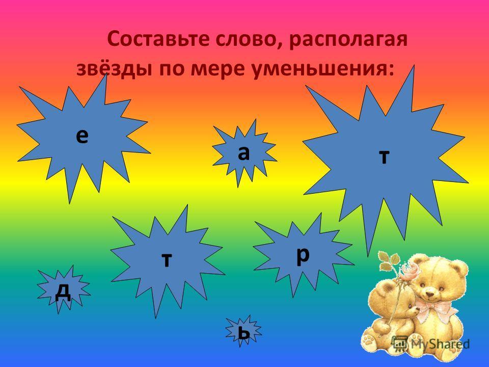 Составьте слово, располагая звёзды по мере уменьшения: е д т р а т ь