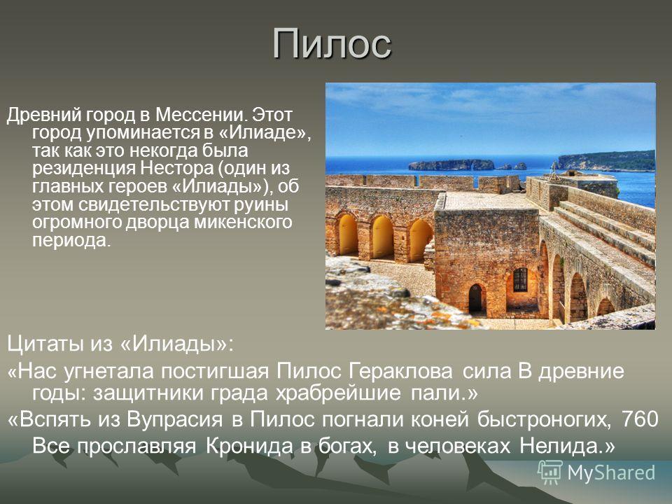 Пилос Древний город в Мессении. Этот город упоминается в «Илиаде», так как это некогда была резиденция Нестора (один из главных героев «Илиады»), об этом свидетельствуют руины огромного дворца микенского периода. Цитаты из «Илиады»: « Нас угнетала по