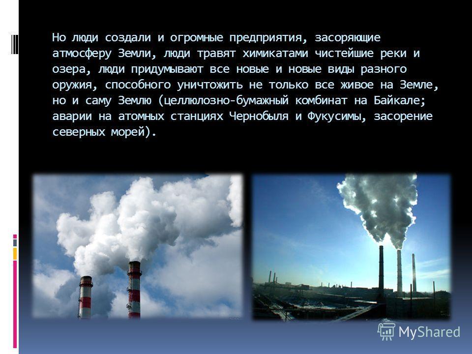 Но люди создали и огромные предприятия, засоряющие атмосферу Земли, люди травят химикатами чистейшие реки и озера, люди придумывают все новые и новые виды разного оружия, способного уничтожить не только все живое на Земле, но и саму Землю (целлюлозно