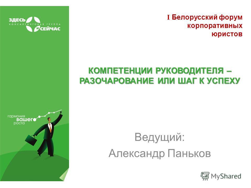 КОМПЕТЕНЦИИ РУКОВОДИТЕЛЯ – РАЗОЧАРОВАНИЕ ИЛИ ШАГ К УСПЕХУ Ведущий: Александр Паньков I Белорусский форум корпоративных юристов