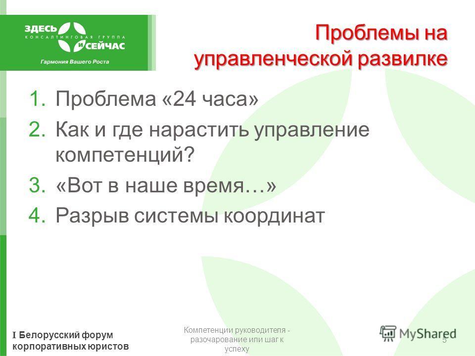 I Белорусский форум корпоративных юристов Проблемы на управленческой развилке 1.Проблема «24 часа» 2.Как и где нарастить управление компетенций? 3.«Вот в наше время…» 4.Разрыв системы координат Компетенции руководителя - разочарование или шаг к успех