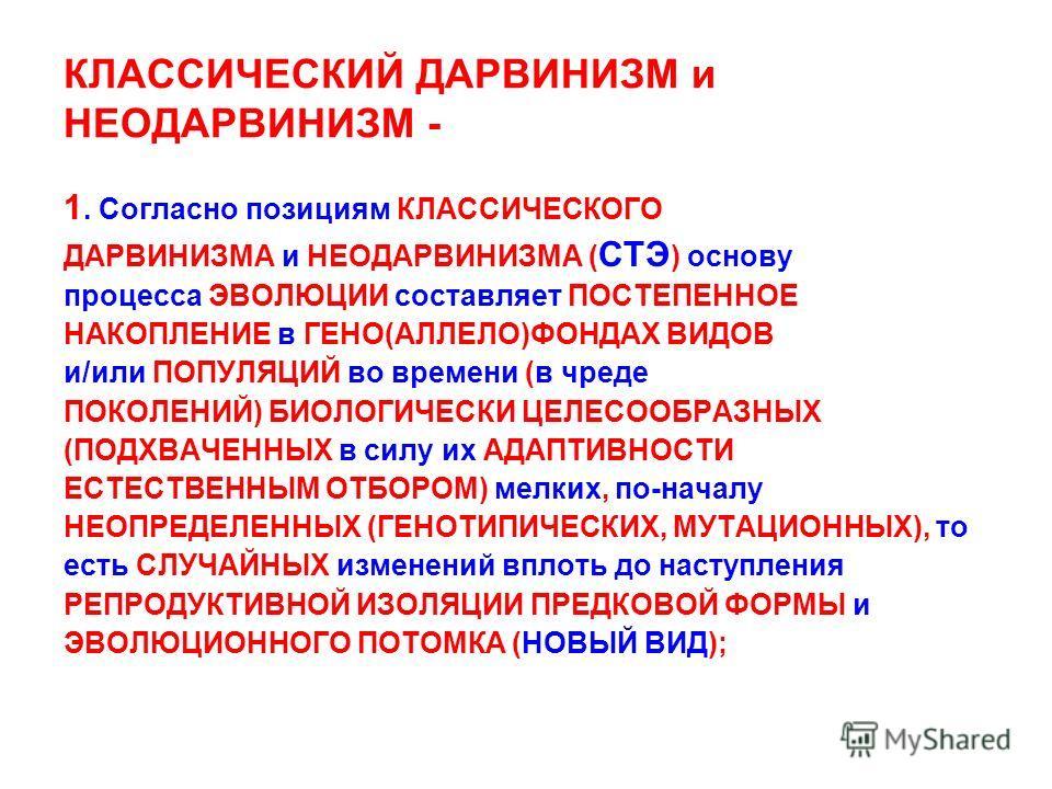 КЛАССИЧЕСКИЙ ДАРВИНИЗМ и НЕОДАРВИНИЗМ - 1. Согласно позициям КЛАССИЧЕСКОГО ДАРВИНИЗМА и НЕОДАРВИНИЗМА ( СТЭ ) основу процесса ЭВОЛЮЦИИ составляет ПОСТЕПЕННОЕ НАКОПЛЕНИЕ в ГЕНО(АЛЛЕЛО)ФОНДАХ ВИДОВ и/или ПОПУЛЯЦИЙ во времени (в чреде ПОКОЛЕНИЙ) БИОЛОГИ