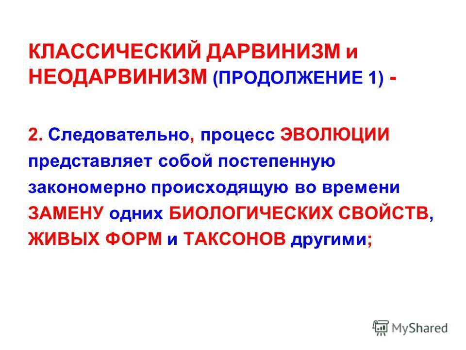 КЛАССИЧЕСКИЙ ДАРВИНИЗМ и НЕОДАРВИНИЗМ (ПРОДОЛЖЕНИЕ 1) - 2. Следовательно, процесс ЭВОЛЮЦИИ представляет собой постепенную закономерно происходящую во времени ЗАМЕНУ одних БИОЛОГИЧЕСКИХ СВОЙСТВ, ЖИВЫХ ФОРМ и ТАКСОНОВ другими;