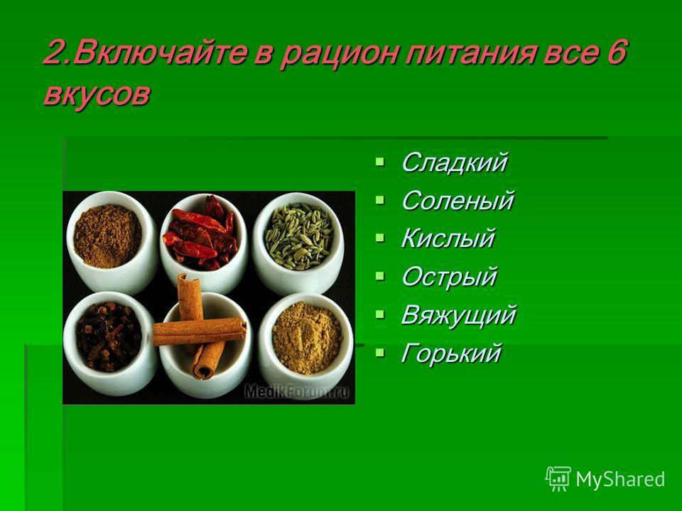 2.Включайте в рацион питания все 6 вкусов Сладкий Сладкий Соленый Соленый Кислый Кислый Острый Острый Вяжущий Вяжущий Горький Горький