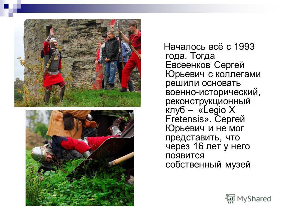 Началось всё с 1993 года. Тогда Евсеенков Сергей Юрьевич с коллегами решили основать военно-исторический, реконструкционный клуб – «Legio X Fretensis». Сергей Юрьевич и не мог представить, что через 16 лет у него появится собственный музей