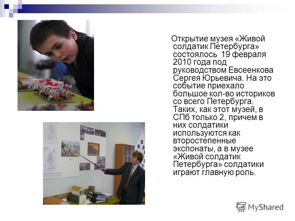 Открытие музея «Живой солдатик Петербурга» состоялось 19 февраля 2010 года под руководством Евсеенкова Сергея Юрьевича. На это событие приехало большое кол-во историков со всего Петербурга. Таких, как этот музей, в СПб только 2, причем в них солдатик