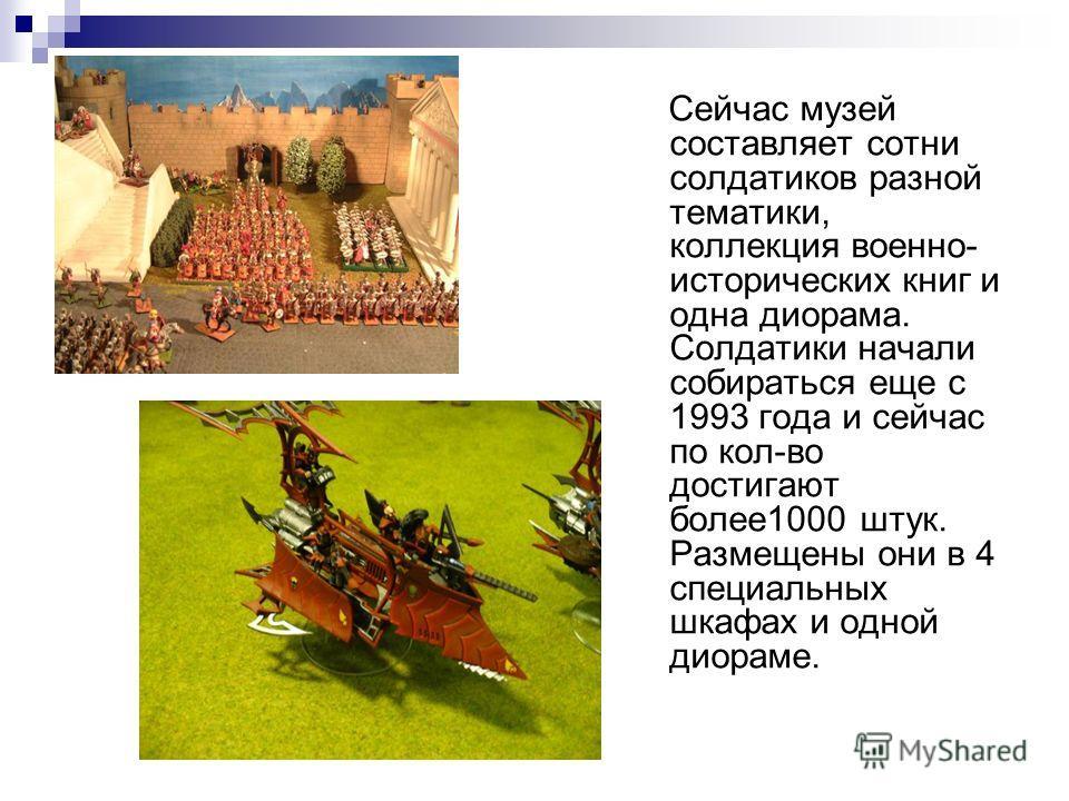 Сейчас музей составляет сотни солдатиков разной тематики, коллекция военно- исторических книг и одна диорама. Солдатики начали собираться еще с 1993 года и сейчас по кол-во достигают более1000 штук. Размещены они в 4 специальных шкафах и одной диорам