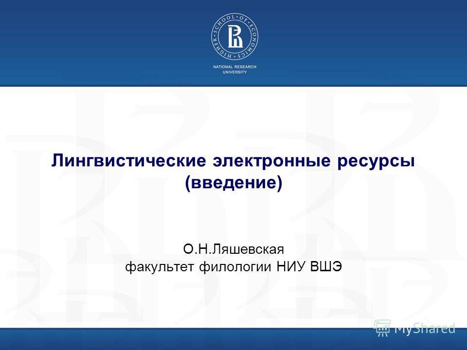 Лингвистические электронные ресурсы (введение) О.Н.Ляшевская факультет филологии НИУ ВШЭ