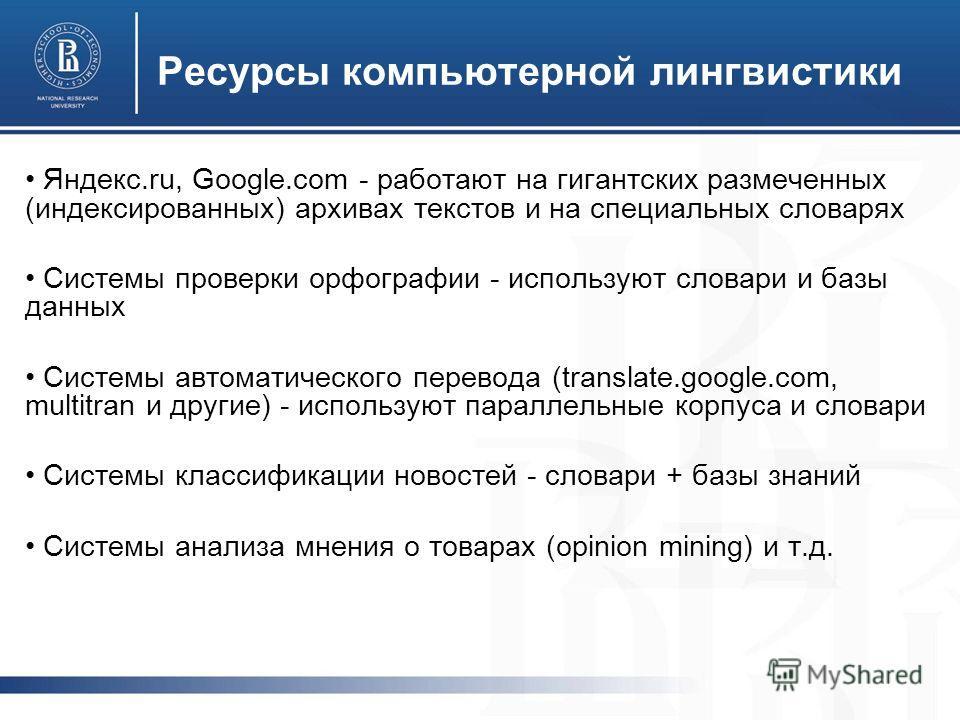 Ресурсы компьютерной лингвистики Яндекс.ru, Google.com - работают на гигантских размеченных (индексированных) архивах текстов и на специальных словарях Системы проверки орфографии - используют словари и базы данных Системы автоматического перевода (t