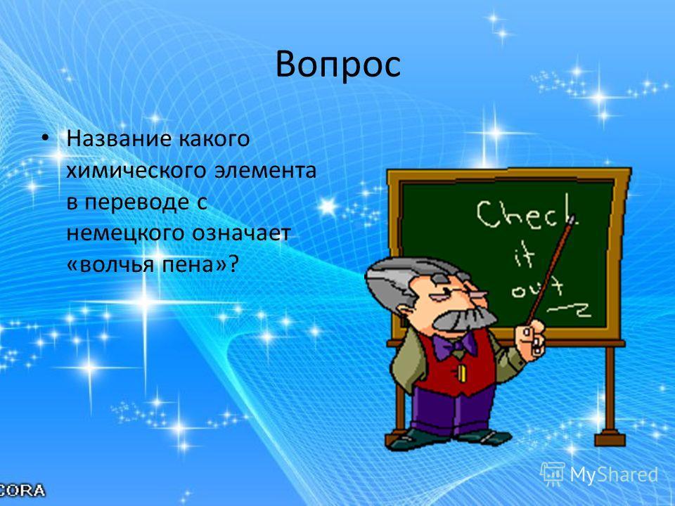 Вопрос Название какого химического элемента в переводе с немецкого означает «волчья пена»?