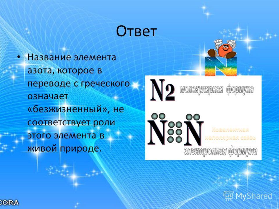 Ответ Название элемента азота, которое в переводе с греческого означает «безжизненный», не соответствует роли этого элемента в живой природе.