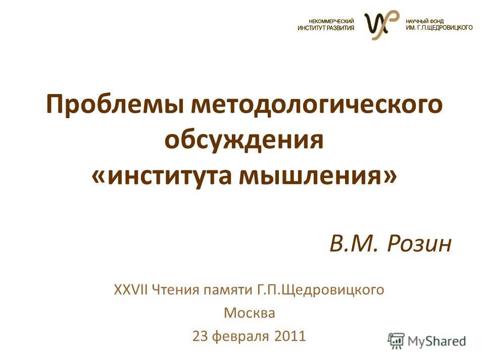 Проблемы методологического обсуждения «института мышления» XXVII Чтения памяти Г.П.Щедровицкого Москва 23 февраля 2011 В.М. Розин