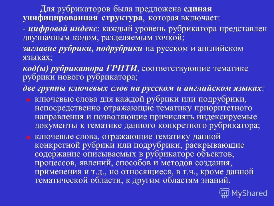 Для рубрикаторов была предложена единая унифицированная структура, которая включает: - цифровой индекс: каждый уровень рубрикатора представлен двузначным кодом, разделяемым точкой; заглавие рубрики, подрубрики на русском и английском языках; код(ы) р