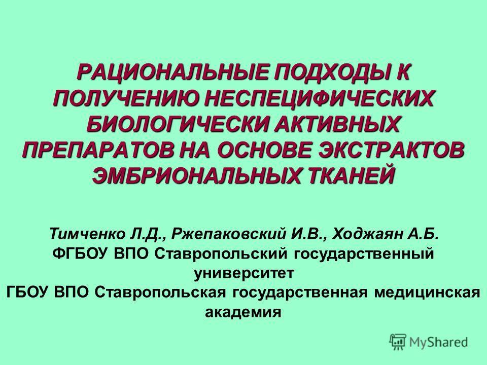 РАЦИОНАЛЬНЫЕ ПОДХОДЫ К ПОЛУЧЕНИЮ НЕСПЕЦИФИЧЕСКИХ БИОЛОГИЧЕСКИ АКТИВНЫХ ПРЕПАРАТОВ НА ОСНОВЕ ЭКСТРАКТОВ ЭМБРИОНАЛЬНЫХ ТКАНЕЙ Тимченко Л.Д., Ржепаковский И.В., Ходжаян А.Б. ФГБОУ ВПО Ставропольский государственный университет ГБОУ ВПО Ставропольская го