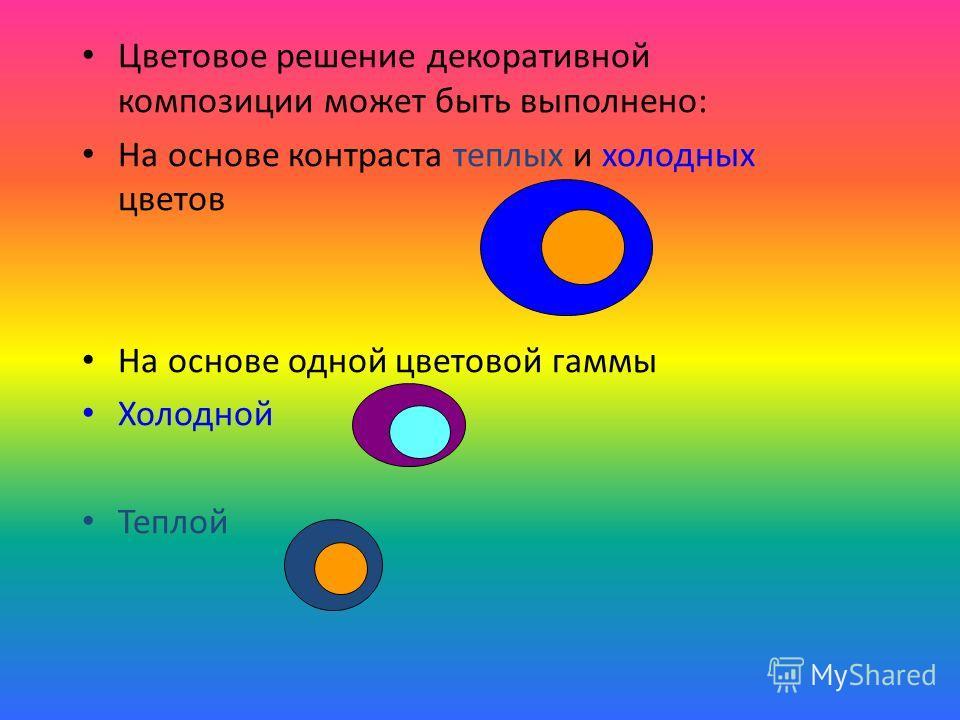 Цветовое решение декоративной композиции может быть выполнено: На основе контраста теплых и холодных цветов На основе одной цветовой гаммы Холодной Теплой