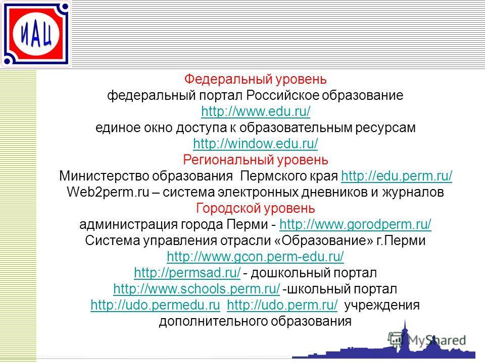 Федеральный уровень федеральный портал Российское образование http://www.edu.ru/ http://www.edu.ru/ единое окно доступа к образовательным ресурсам http://window.edu.ru/ http://window.edu.ru/ Региональный уровень Министерство образования Пермского кра