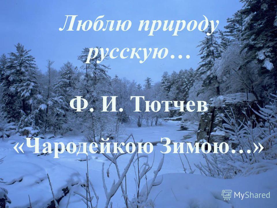 Люблю природу русскую… Ф. И. Тютчев «Чародейкою Зимою…»