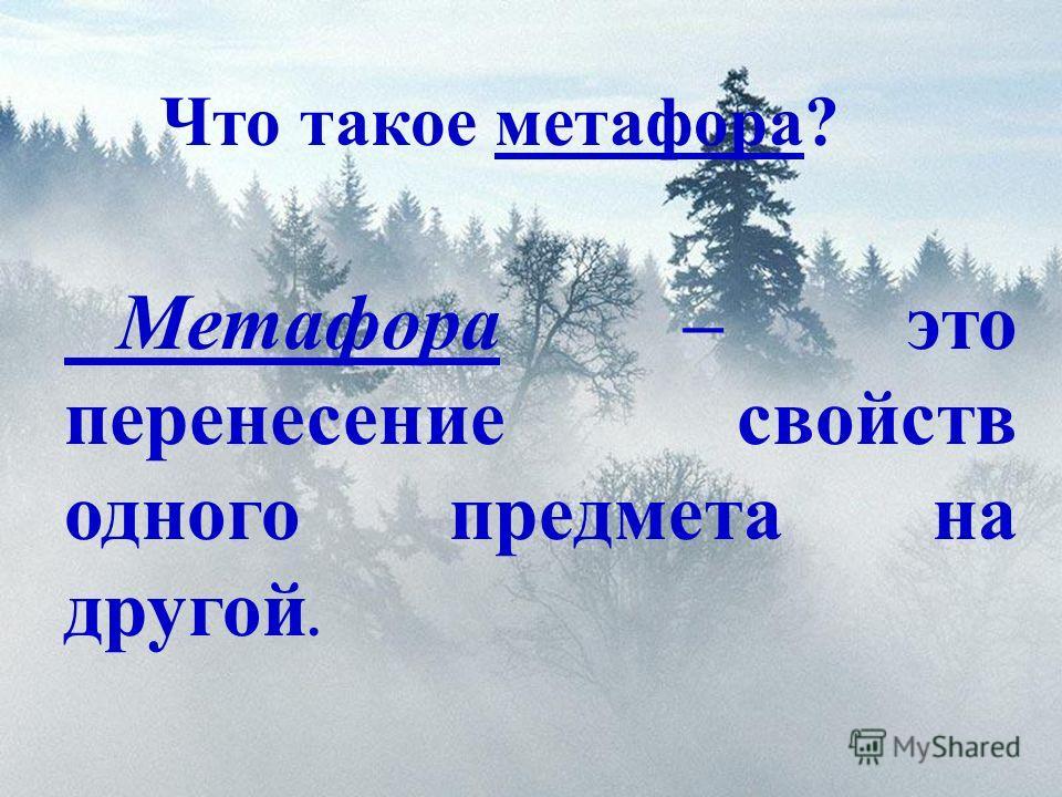 Что такое метафора? Метафора – это перенесение свойств одного предмета на другой.