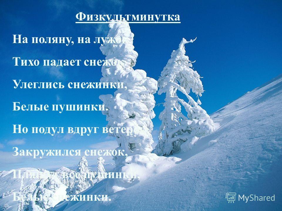 Физкультминутка На поляну, на лужок Тихо падает снежок. Улеглись снежинки, Белые пушинки. Но подул вдруг ветерок, Закружился снежок, Пляшут все пушинки, Белые снежинки.