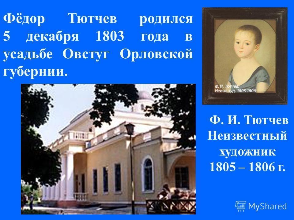 Фёдор Тютчев родился 5 декабря 1803 года в усадьбе Овстуг Орловской губернии. Ф. И. Тютчев Неизвестный художник 1805 – 1806 г.