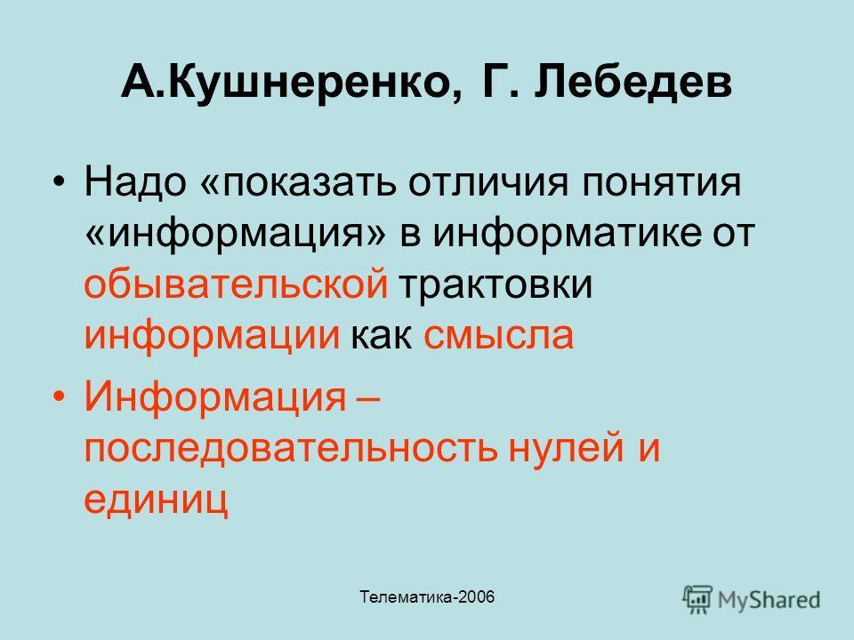 Телематика-2006 А.Кушнеренко, Г. Лебедев Надо «показать отличия понятия «информация» в информатике от обывательской трактовки информации как смысла Информация – последовательность нулей и единиц