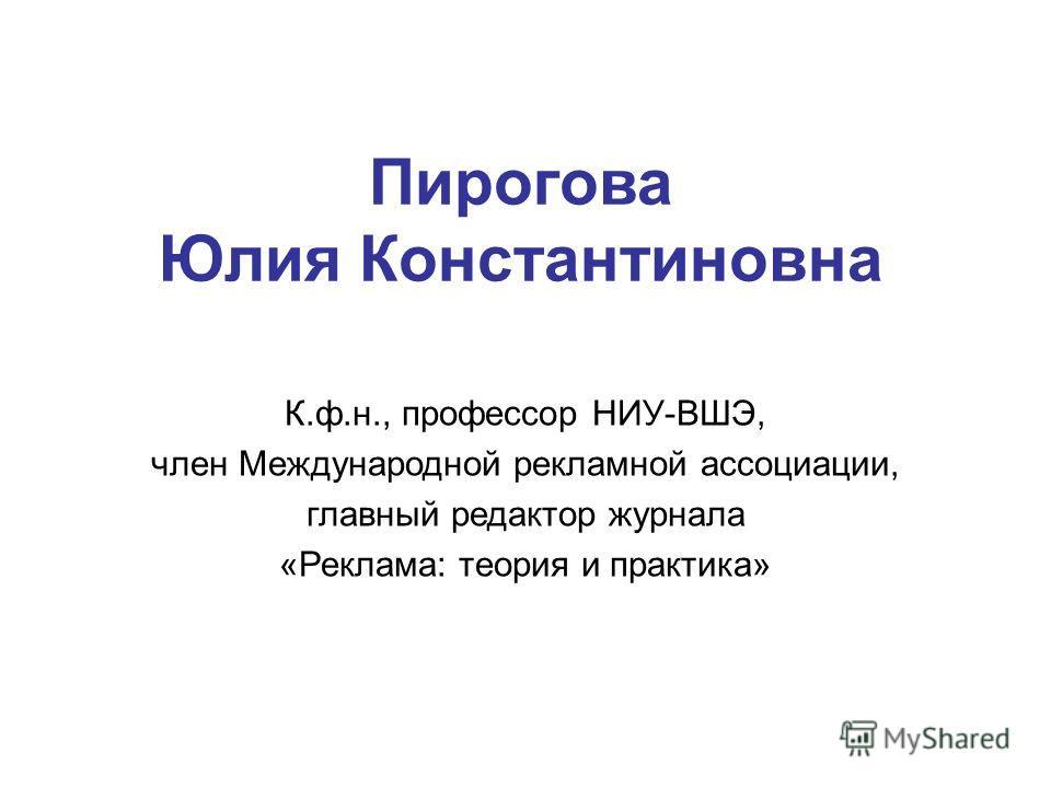 Пирогова Юлия Константиновна К.ф.н., профессор НИУ-ВШЭ, член Международной рекламной ассоциации, главный редактор журнала «Реклама: теория и практика»