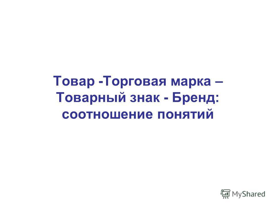 Товар -Торговая марка – Товарный знак - Бренд: соотношение понятий