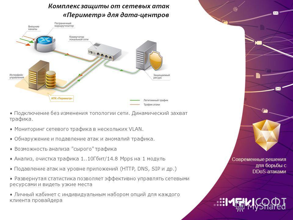 Современные решения для борьбы с DDoS-атаками Комплекс защиты от сетевых атак «Периметр» для дата-центров Подключение без изменения топологии сети. Динамический захват трафика. Мониторинг сетевого трафика в нескольких VLAN. Обнаружение и подавление а