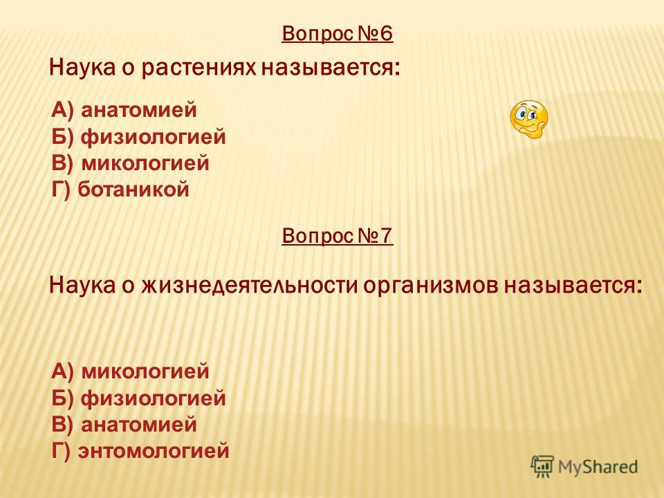 Вопрос 6 Наука о растениях называется: Вопрос 7 Наука о жизнедеятельности организмов называется: А) анатомией Б) физиологией В) микологией Г) ботаникой А) микологией Б) физиологией В) анатомией Г) энтомологией