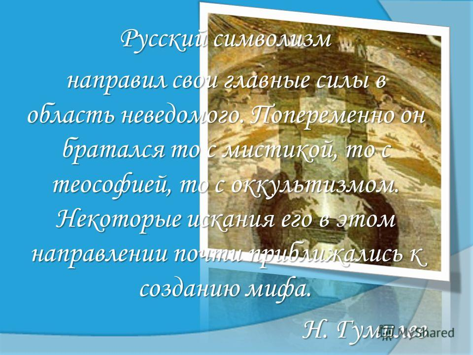 Русский символизм направил свои главные силы в область неведомого. Попеременно он братался то с мистикой, то с теософией, то с оккультизмом. Некоторые искания его в этом направлении почти приближались к созданию мифа. Н. Гумилев