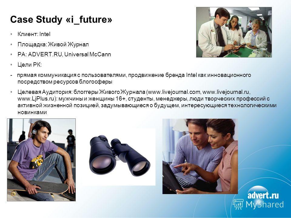 Case Study «i_future» Клиент: Intel Площадка: Живой Журнал РА: ADVERT.RU, Universal McCann Цели РК: - прямая коммуникация с пользователями, продвижение бренда Intel как инновационного посредством ресурсов блогосферы Целевая Аудитория: блоггеры Живого