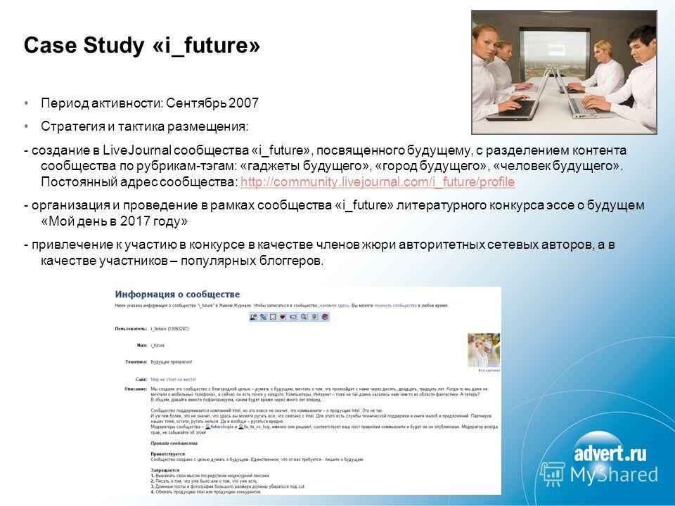 Case Study «i_future» Период активности: Сентябрь 2007 Стратегия и тактика размещения: - создание в LiveJournal сообщества «i_future», посвященного будущему, с разделением контента сообщества по рубрикам-тэгам: «гаджеты будущего», «город будущего», «
