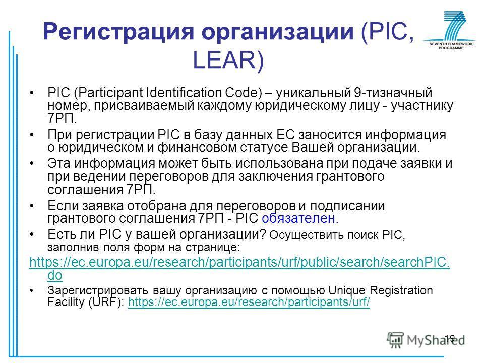 19 Регистрация организации (PIC, LEAR) PIC (Participant Identification Code) – уникальный 9-тизначный номер, присваиваемый каждому юридическому лицу - участнику 7РП. При регистрации PIC в базу данных ЕС заносится информация о юридическом и финансовом