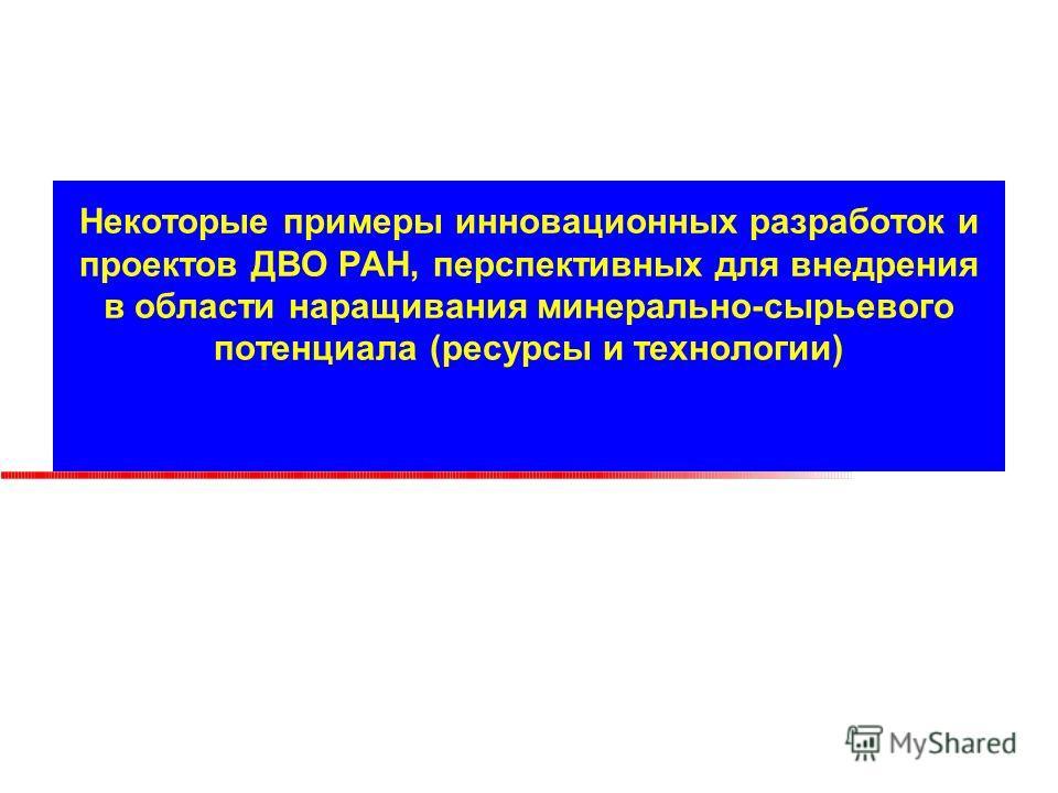 Некоторые примеры инновационных разработок и проектов ДВО РАН, перспективных для внедрения в области наращивания минерально-сырьевого потенциала (ресурсы и технологии)