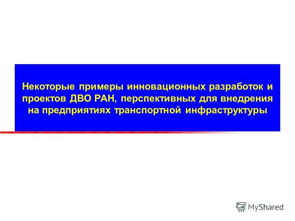 Некоторые примеры инновационных разработок и проектов ДВО РАН, перспективных для внедрения на предприятиях транспортной инфраструктуры