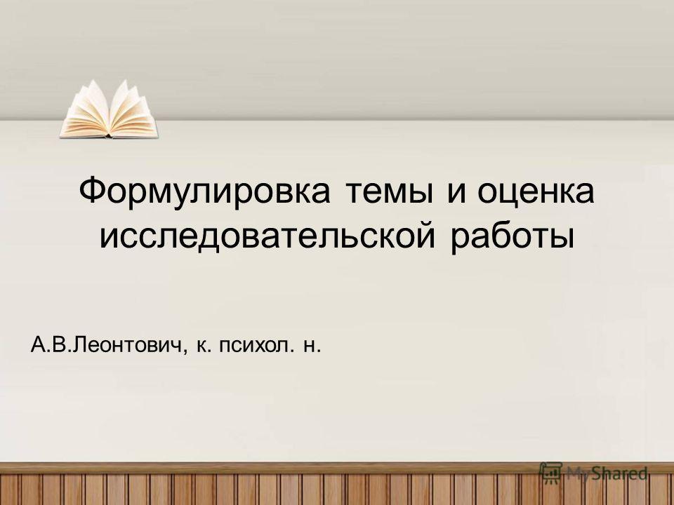 Формулировка темы и оценка исследовательской работы А.В.Леонтович, к. психол. н.