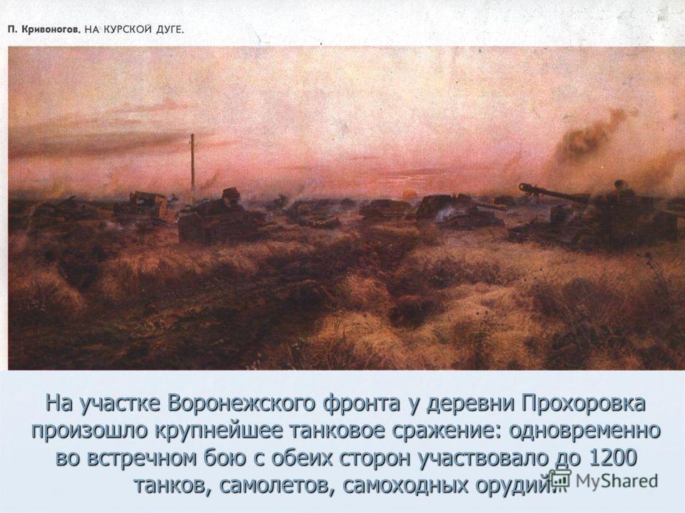 На участке Воронежского фронта у деревни Прохоровка произошло крупнейшее танковое сражение: одновременно во встречном бою с обеих сторон участвовало до 1200 танков, самолетов, самоходных орудий.