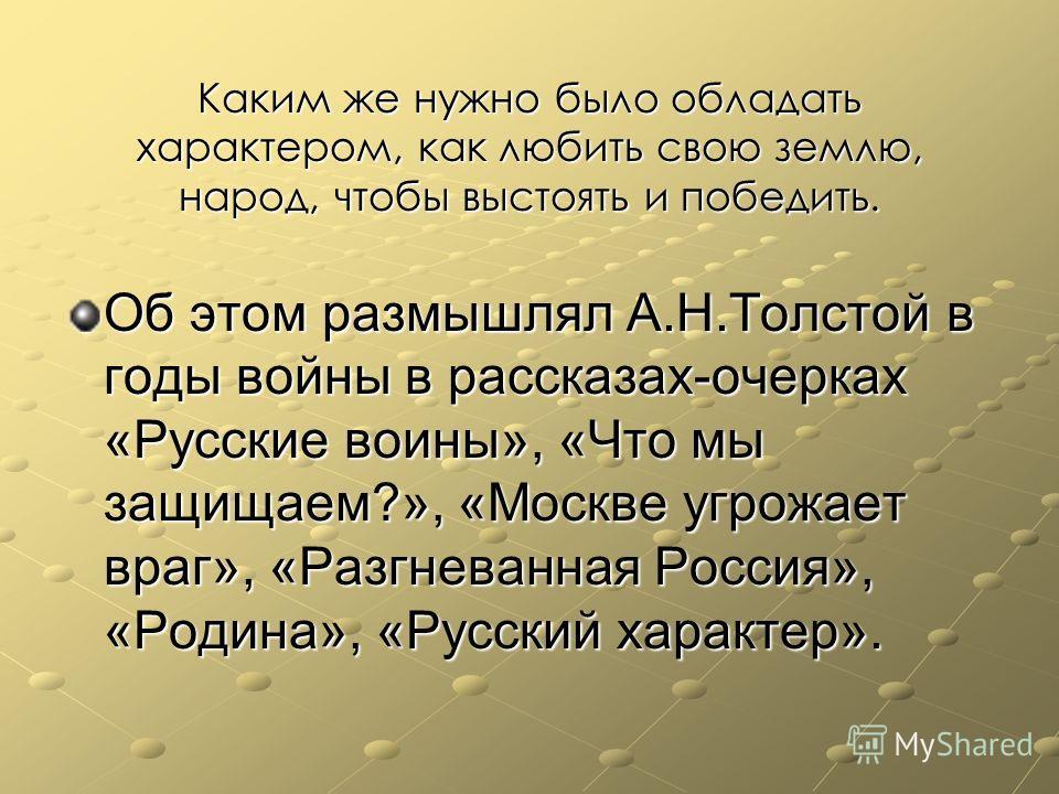 Каким же нужно было обладать характером, как любить свою землю, народ, чтобы выстоять и победить. Об этом размышлял А.Н.Толстой в годы войны в рассказах-очерках «Русские воины», «Что мы защищаем?», «Москве угрожает враг», «Разгневанная Россия», «Роди