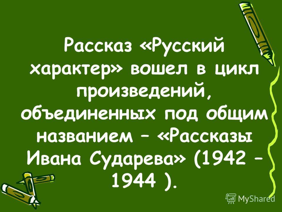 Рассказ «Русский характер» вошел в цикл произведений, объединенных под общим названием – «Рассказы Ивана Сударева» (1942 – 1944 ).