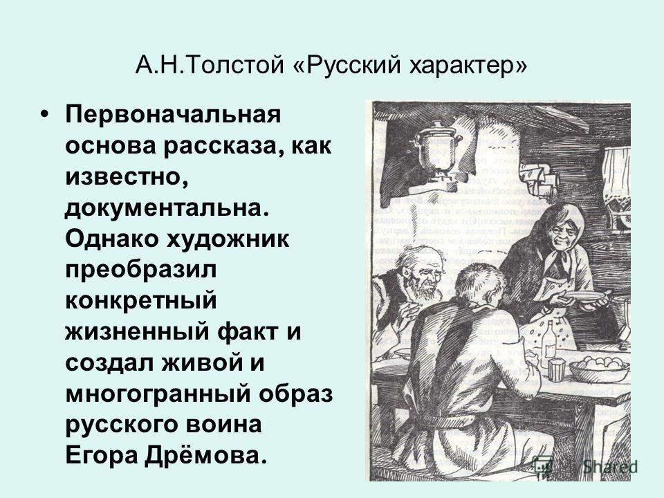 А.Н.Толстой «Русский характер» Первоначальная основа рассказа, как известно, документальна. Однако художник преобразил конкретный жизненный факт и создал живой и многогранный образ русского воина Егора Дрёмова.
