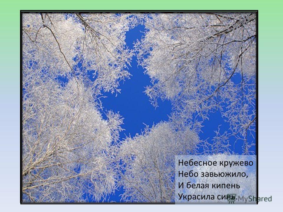 Зимние кружева Небесное кружево Небо завьюжило, И белая кипень Украсила синь.