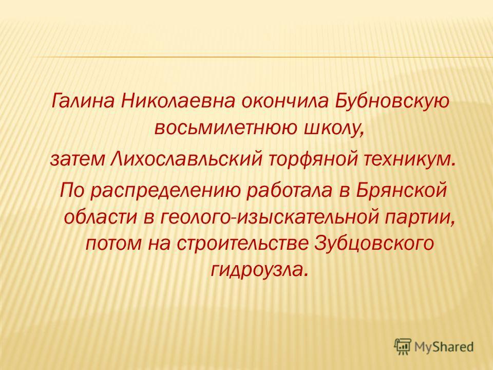 Галина Николаевна окончила Бубновскую восьмилетнюю школу, затем Лихославльский торфяной техникум. По распределению работала в Брянской области в геолого-изыскательной партии, потом на строительстве Зубцовского гидроузла.