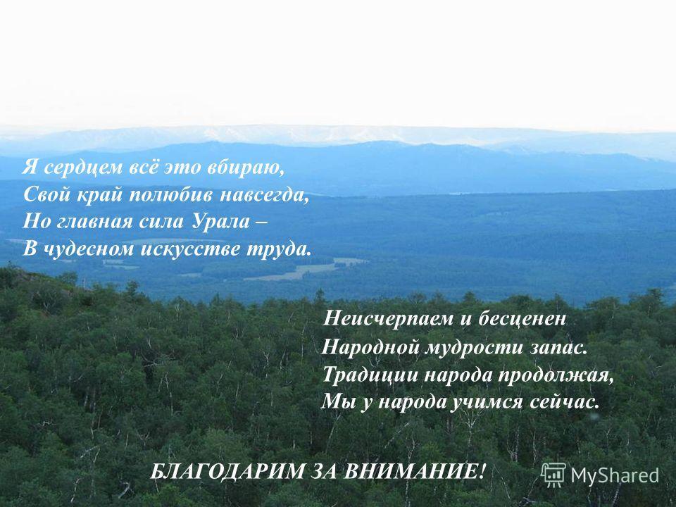 Я сердцем всё это вбираю, Свой край полюбив навсегда, Но главная сила Урала – В чудесном искусстве труда. Неисчерпаем и бесценен Народной мудрости запас. Традиции народа продолжая, Мы у народа учимся сейчас. БЛАГОДАРИМ ЗА ВНИМАНИЕ ! !