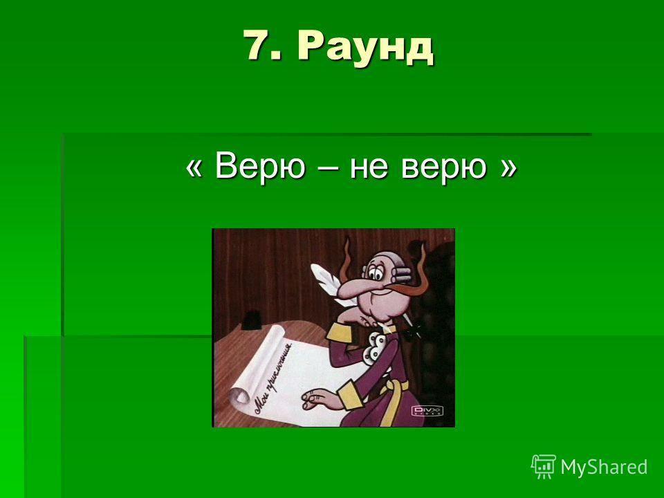 7. Раунд 7. Раунд « Верю – не верю »