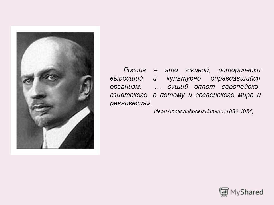 Россия – это «живой, исторически выросший и культурно оправдавшийся организм, … сущий оплот европейско- азиатского, а потому и вселенского мира и равновесия». Иван Александрович Ильин (1882-1954)