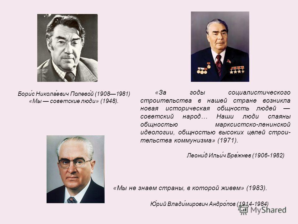 Бори́с Никола́евич Полево́й (19081981) «Мы советские люди» (1948). «За годы социалистического строительства в нашей стране возникла новая историческая общность людей советский народ… Наши люди спаяны общностью марксистско-ленинской идеологии, общнос