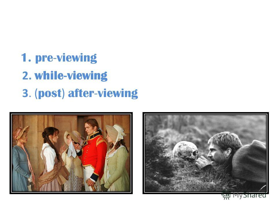 1. pre - viewing 2. while - viewing 3. ( post ) after - viewing