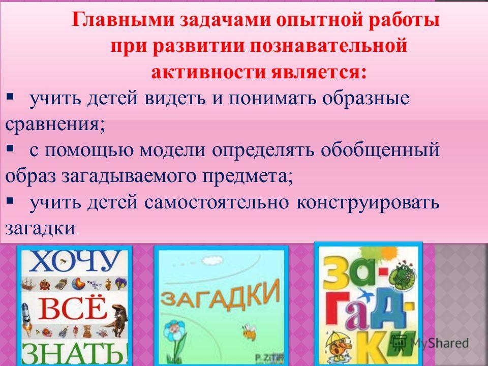 Главными задачами опытной работы при развитии познавательной активности является: учить детей видеть и понимать образные сравнения; с помощью модели определять обобщенный образ загадываемого предмета; учить детей самостоятельно конструировать загадки